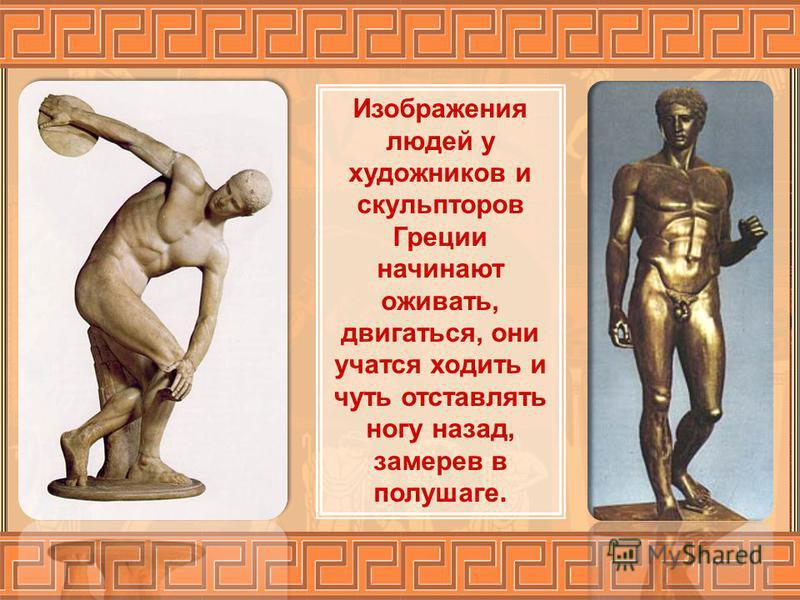 Изображения людей у художников и скульпторов Греции начинают оживать, двигаться, они учатся ходить и чуть отставлять ногу назад, замерев в полушаге.