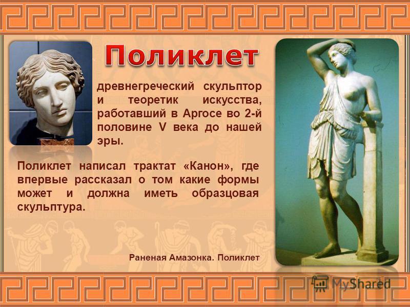 древнегреческий скульптор и теоретик искусства, работавший в Аргосе во 2-й половине V века до нашей эры. Поликлет написал трактат «Канон», где впервые рассказал о том какие формы может и должна иметь образцовая скульптура. Раненая Амазонка. Поликлет