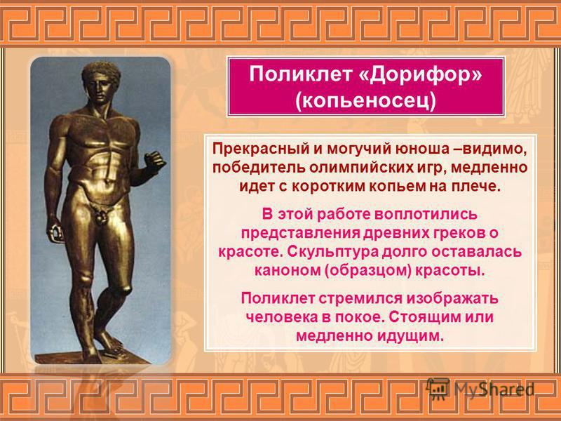 Поликлет «Дорифор» (копьеносец) Прекрасный и могучий юноша –видимо, победитель олимпийских игр, медленно идет с коротким копьем на плече. В этой работе воплотились представления древних греков о красоте. Скульптура долго оставалась каноном (образцом)