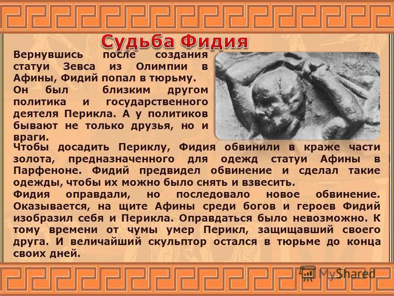 Вернувшись после создания статуи Зевса из Олимпии в Афины, Фидий попал в тюрьму. Он был близким другом политика и государственного деятеля Перикла. А у политиков бывают не только друзья, но и враги. Чтобы досадить Периклу, Фидия обвинили в краже част