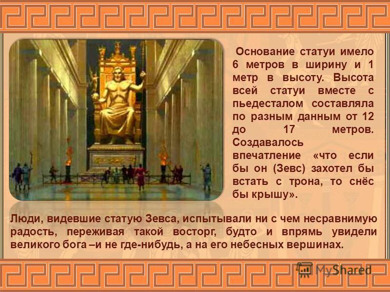 Люди, видевшие статую Зевса, испытывали ни с чем несравнимую радость, переживая такой восторг, будто и впрямь увидели великого бога –и не где-нибудь, а на его небесных вершинах. Основание статуи имело 6 метров в ширину и 1 метр в высоту. Высота всей