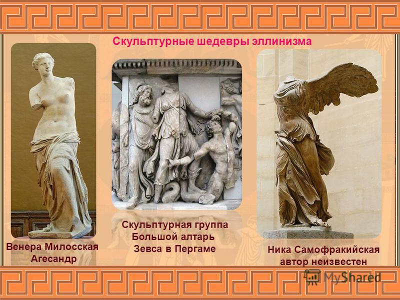 Скульптурные шедевры эллинизма Венера Милосская Агесандр Ника Самофракийская автор неизвестен Скульптурная группа Большой алтарь Зевса в Пергаме