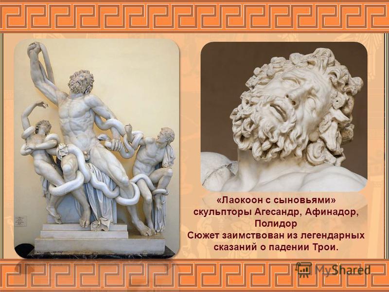 «Лаокоон с сыновьями» скульпторы Агесандр, Афинадор, Полидор Сюжет заимствован из легендарных сказаний о падении Трои.