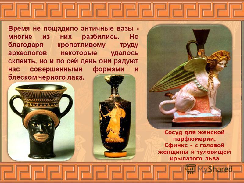 Время не пощадило античные вазы - многие из них разбились. Но благодаря кропотливому труду археологов некоторые удалось склеить, но и по сей день они радуют нас совершенными формами и блеском черного лака. Сосуд для женской парфюмерии. Сфинкс - с гол