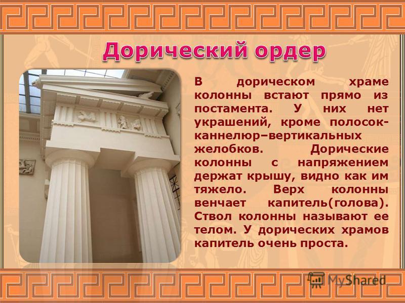 В дорическом храме колонны встают прямо из постамента. У них нет украшений, кроме полосок- каннелюр–вертикальных желобков. Дорические колонны с напряжением держат крышу, видно как им тяжело. Верх колонны венчает капитель(голова). Ствол колонны называ