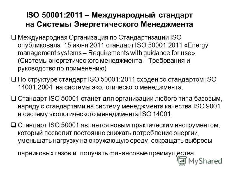 Международная Организация по Стандартизации ISO опубликовала 15 июня 2011 стандарт ISO 50001:2011 «Energy management systems – Requirements with guidance for use» (Системы энергетического менеджмента – Требования и руководство по применению) По струк