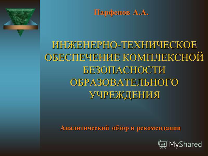 ИНЖЕНЕРНО-ТЕХНИЧЕСКОЕ ОБЕСПЕЧЕНИЕ КОМПЛЕКСНОЙ БЕЗОПАСНОСТИ ОБРАЗОВАТЕЛЬНОГО УЧРЕЖДЕНИЯ Парфенов А.А. Аналитический обзор и рекомендации