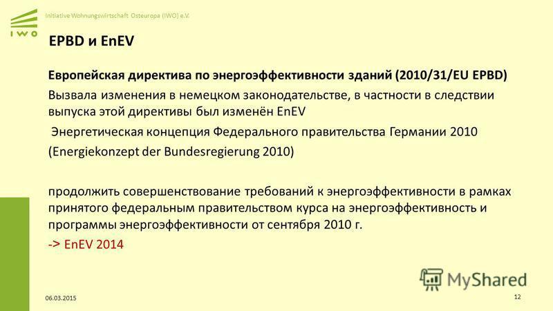 Initiative Wohnungswirtschaft Osteuropa (IWO) e.V. EPBD и EnEV Европейская директива по энергоэффективности зданий (2010/31/EU EPBD) Вызвала изменения в немецком законодательстве, в частности в следствии выпуска этой директивы был изменён EnEV Энерге
