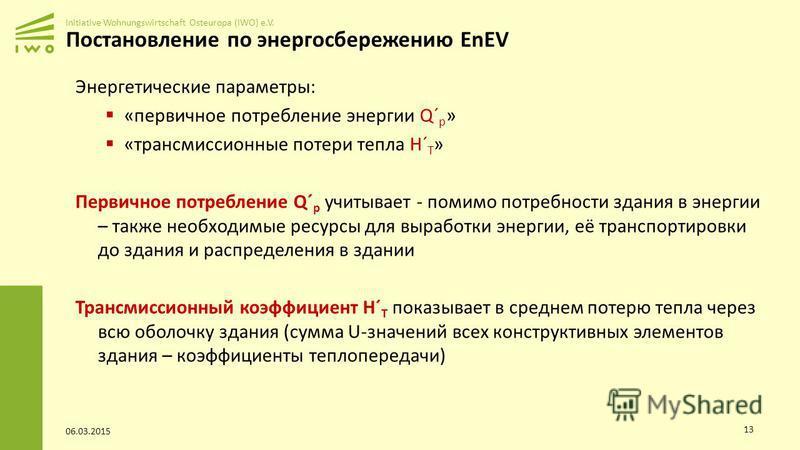 Initiative Wohnungswirtschaft Osteuropa (IWO) e.V. Постановление по энергосбережению EnEV Энергетические параметры: «первичное потребление энергии Q´ p » «трансмиссионные потери тепла H´ Т » Первичное потребление Q´ p учитывает - помимо потребности з