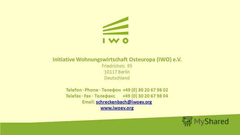 Initiative Wohnungswirtschaft Osteuropa (IWO) e.V. Friedrichstr. 95 10117 Berlin Deutschland Telefon · Phone · Tелефон +49 (0) 30 20 67 98 02 Telefax · Fax · Tелефакс +49 (0) 30 20 67 98 04 Email: schreckenbach@iwoev.orgschreckenbach@iwoev.org www.iw