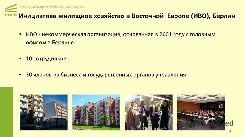 Initiative Wohnungswirtschaft Osteuropa (IWO) e.V. ИВО - некоммерческая организация, основанная в 2001 году с головным офисом в Берлине 10 сотрудников 30 членов из бизнеса и государственных органов управления 3 Инициатива жилищное хозяйство в Восточн