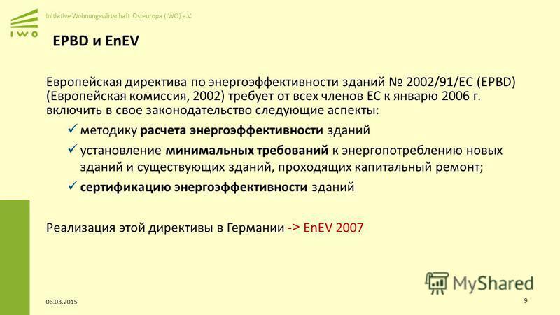 Initiative Wohnungswirtschaft Osteuropa (IWO) e.V. EPBD и EnEV Европейская директива по энергоэффективности зданий 2002/91/EC (EPBD) (Европейская комиссия, 2002) требует от всех членов ЕС к январю 2006 г. включить в свое законодательство следующие ас