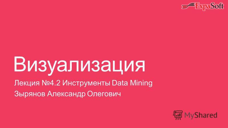 Визуализация Лекция 4.2 Инструменты Data Mining Зырянов Александр Олегович