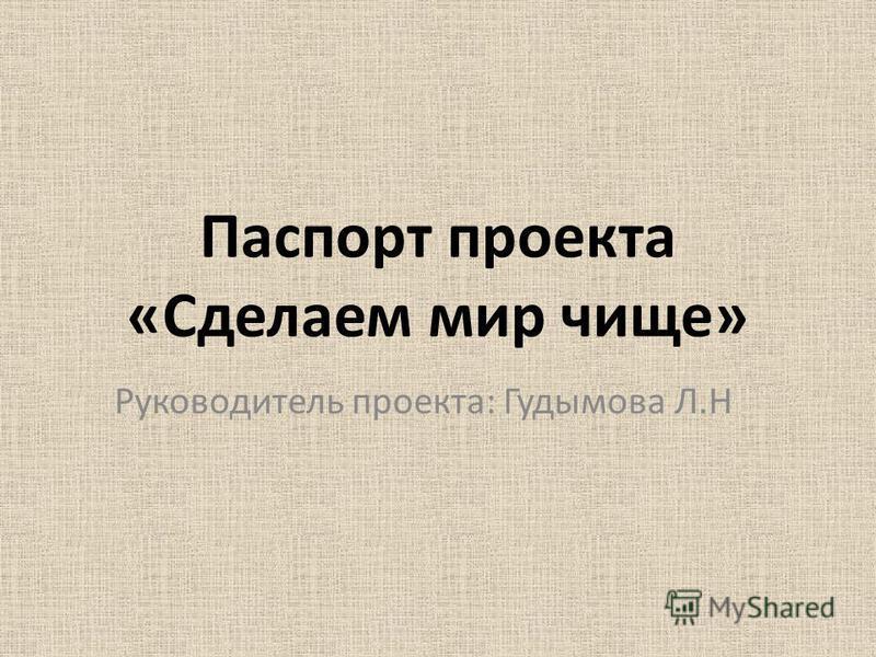 Паспорт проекта «Сделаем мир чище» Руководитель проекта: Гудымова Л.Н