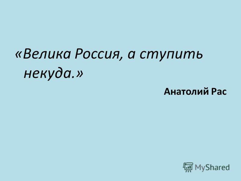 «Велика Россия, а ступить некуда.» Анатолий Рас