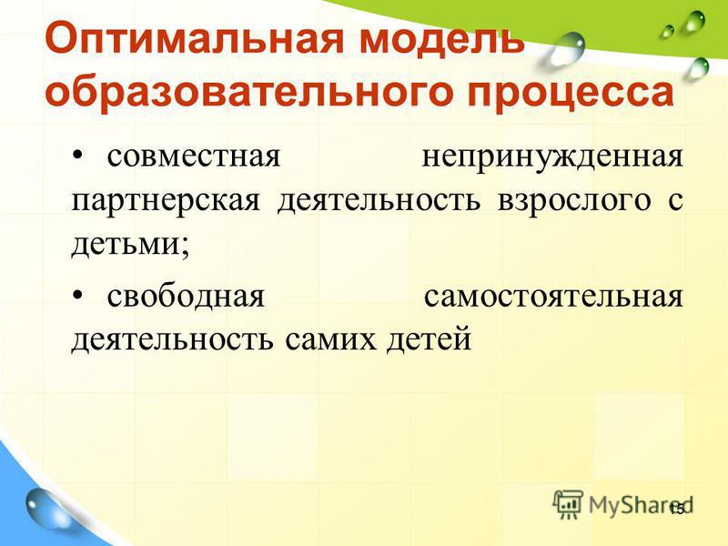 Оптимальная модель образовательного процесса совместная непринужденная партнерская деятельность взрослого с детьми; свободная самостоятельная деятельность самих детей 15