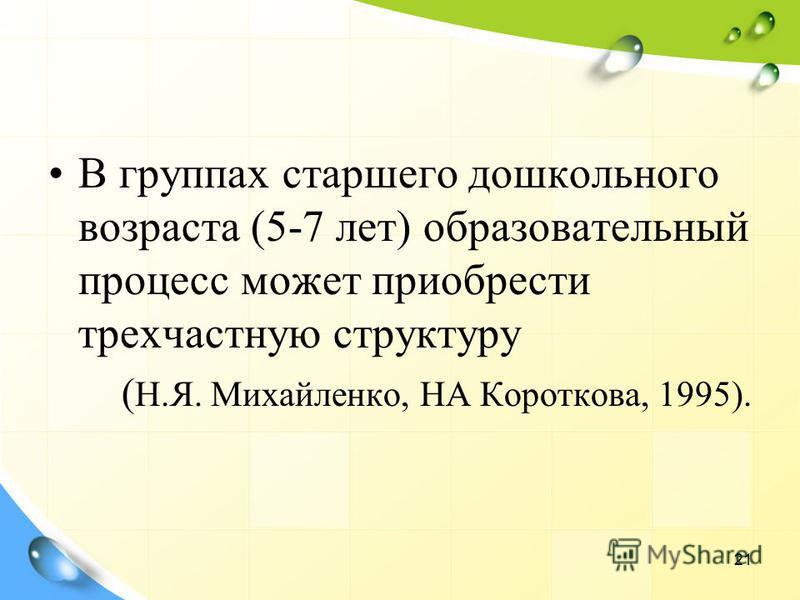 В группах старшего дошкольного возраста (5-7 лет) образовательный процесс может приобрести трехчастную структуру ( Н.Я. Михайленко, НА Короткова, 1995). 21