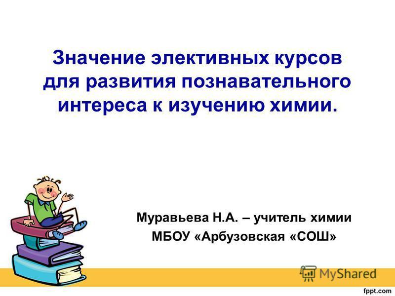 Значение элективных курсов для развития познавательного интереса к изучению химии. Муравьева Н.А. – учитель химии МБОУ «Арбузовская «СОШ»