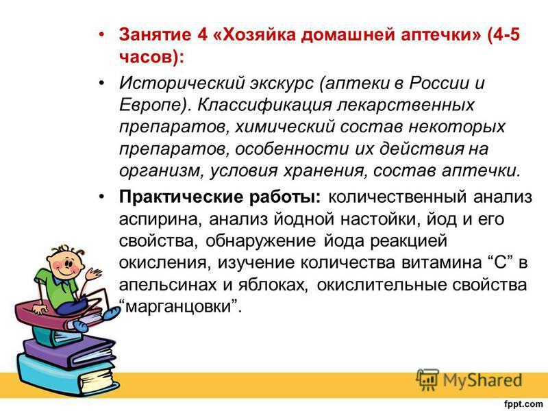 Занятие 4 «Хозяйка домашней аптечки» (4-5 часов): Исторический экскурс (аптеки в России и Европе). Классификация лекарственных препаратов, химический состав некоторых препаратов, особенности их действия на организм, условия хранения, состав аптечки.