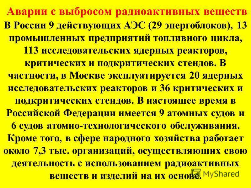 Аварии с выбросом радиоактивных веществ В России 9 действующих АЭС (29 энергоблоков), 13 промышленных предприятий топливного цикла, 113 исследовательских ядерных реакторов, критических и подкритических стендов. В частности, в Москве эксплуатируется 2