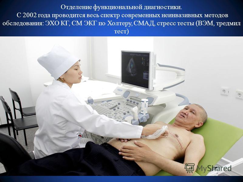 Отделение функциональной диагностики. С 2002 года проводится весь спектр современных неинвазивных методов обследования: ЭХО КГ, СМ ЭКГ по Холтеру, СМАД, стресс тесты (ВЭМ, тредмил тест)