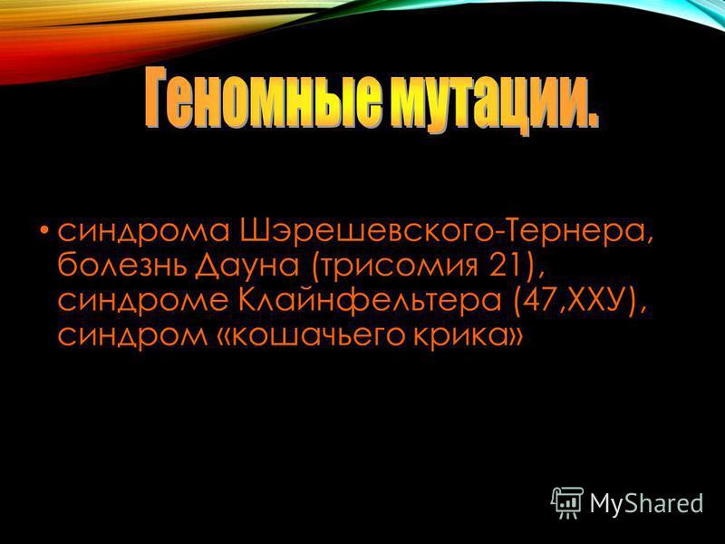 синдрома Шэрешевского-Тернера, болезнь Дауна (трисомия 21), синдроме Клайнфельтера (47,ХХУ), синдром «кошачьего крика»