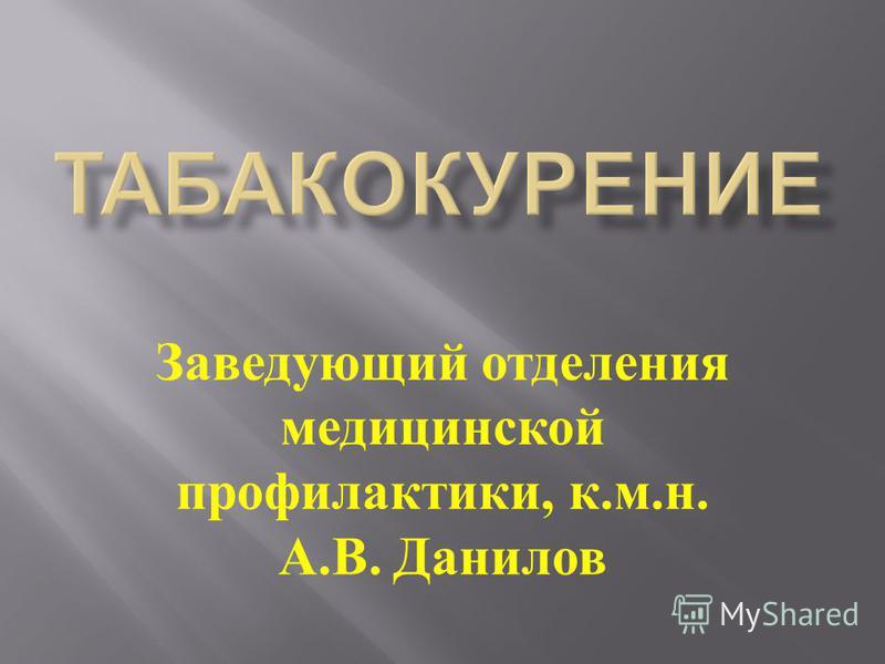 Заведующий отделения медицинской профилактики, к. м. н. А. В. Данилов
