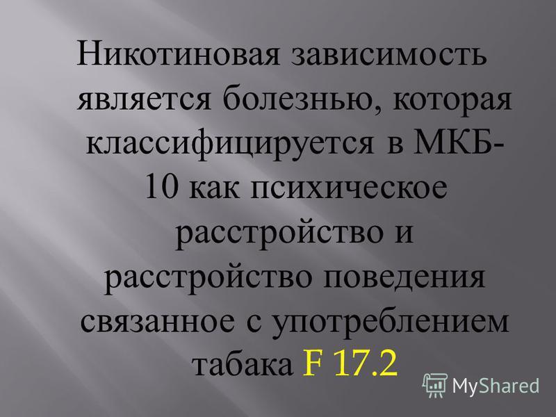 Никотиновая зависимость является болезнью, которая классифицируется в МКБ - 10 как психическое расстройство и расстройство поведения связанное с употреблением табака F 17.2