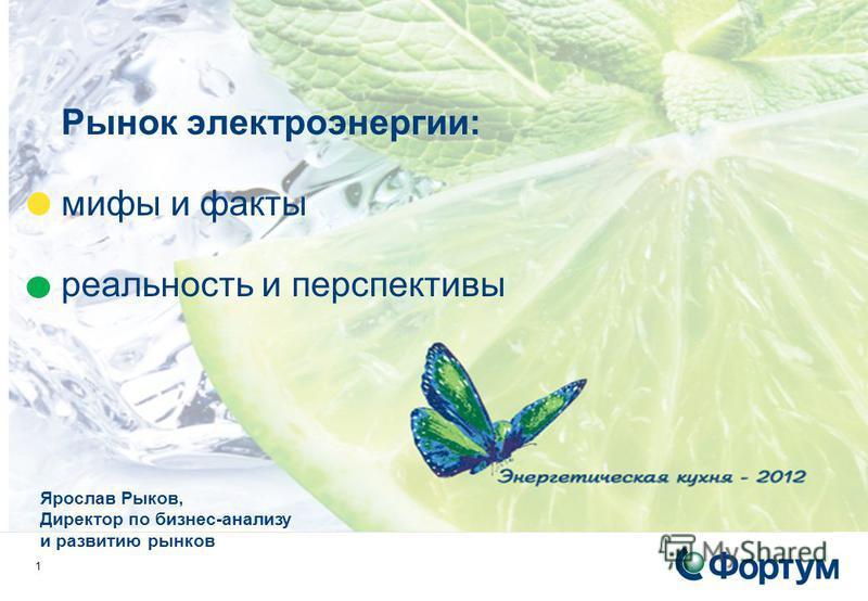 1 Рынок электроэнергии: мифы и факты реальность и перспективы Ярослав Рыков, Директор по бизнес-анализу и развитию рынков