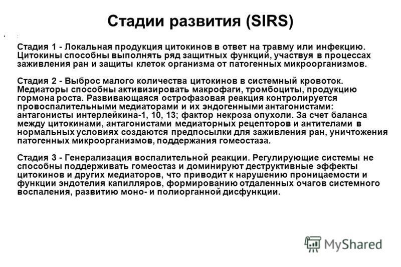 Стадии развития (SIRS) : Стадия 1 - Локальная продукция цитокинов в ответ на травму или инфекцию. Цитокины способны выполнять ряд защитных функций, участвуя в процессах заживления ран и защиты клеток организма от патогенных микроорганизмов. Стадия 2