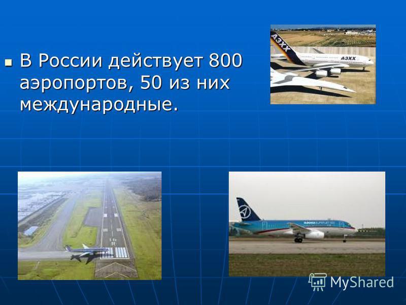 В России действует 800 аэропортов, 50 из них международные. В России действует 800 аэропортов, 50 из них международные.