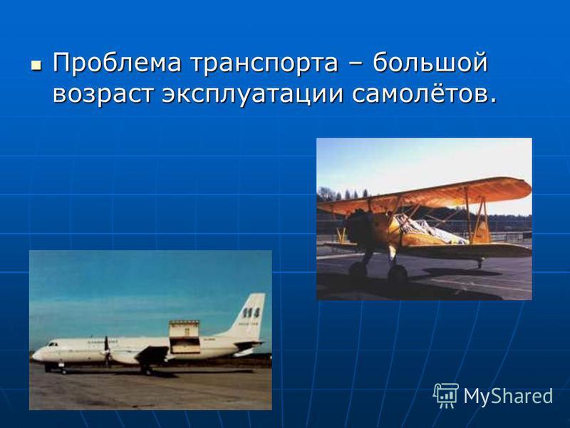 Проблема транспорта – большой возраст эксплуатации самолётов. Проблема транспорта – большой возраст эксплуатации самолётов.