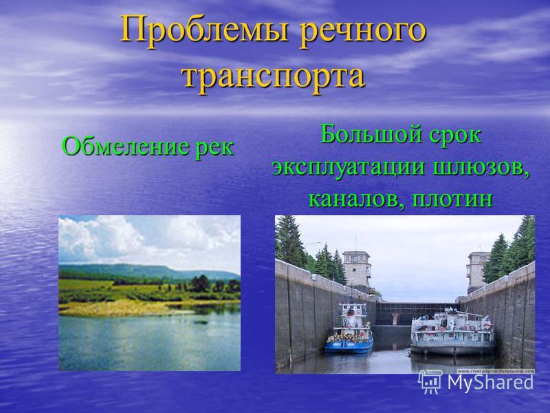 Проблемы речного транспорта Большой срок эксплуатации шлюзов, каналов, плотин Обмеление рек