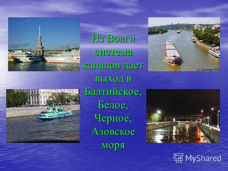 Из Волги система каналов дает выход в Балтийское, Белое, Черное, Азовское моря