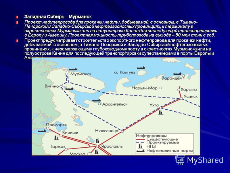 Западная Сибирь – Мурманск Проект нефтепровода для прокачки нефти, добываемой, в основном, в Тимано- Печорской и Западно-Сибирской нефтегазоносных провинциях, к терминалу в окрестностях Мурманска или на полуострове Канин для последующей транспортиров