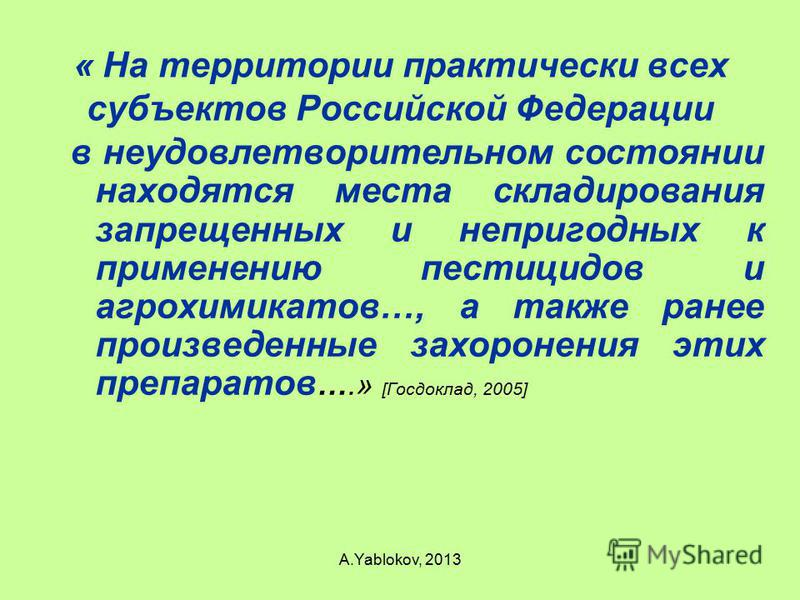« На территории практически всех субъектов Российской Федерации в неудовлетворительном состоянии находятся места складирования запрещенных и непригодных к применению пестицидов и агрохимикатов…, а также ранее произведенные захоронения этих препаратов