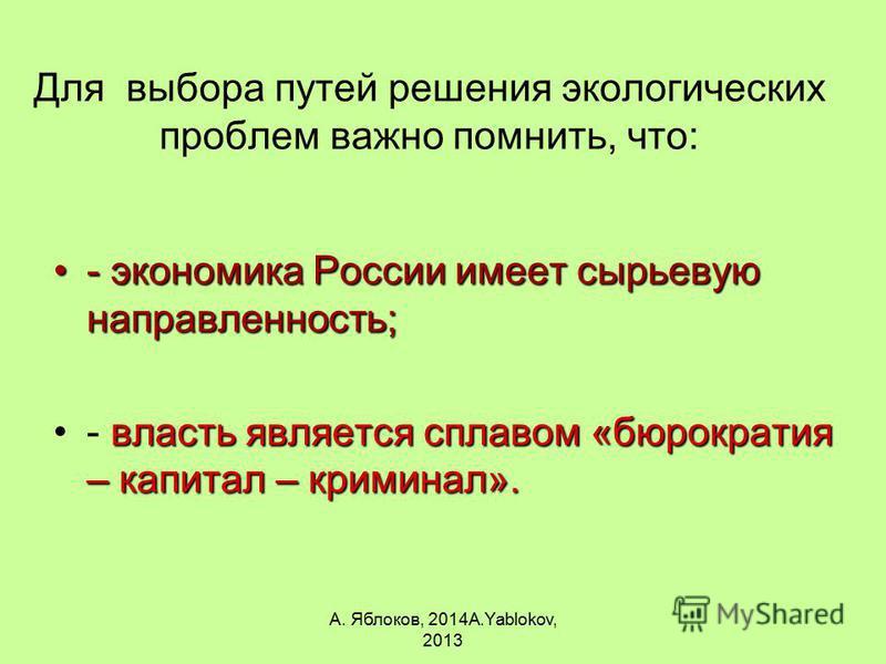 А. Яблоков, 2014A.Yablokov, 2013 Для выбора путей решения экологических проблем важно помнить, что: - экономика России имеет сырьевую направленность;- экономика России имеет сырьевую направленность; власть является сплавом «бюрократия – капитал – кри