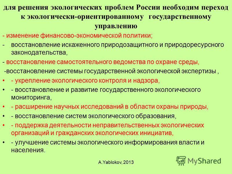 для решения экологических проблем России необходим переход к экологически-ориентированному государственному управлению - изменение финансово-экономической политики; -восстановление искаженного природозащитного и природоресурсного законодательства, -