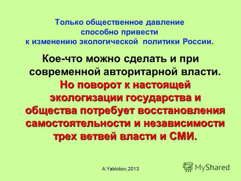 Только общественное давление способно привести к изменению экологической политики России. Но поворот к настоящей экологизации государства и общества потребует восстановления самостоятельности и независимости трех ветвей власти и СМИ. Кое-что можно сд