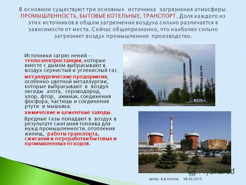 Источники загряз нений - теплоэлектростанции, которые вместе с дымом выбрасывают в воздух сернистый и углекислый газ; металлургические предприятия, особенно цветной металлургии, которые выбрасывают в воздух оксиды азота, сероводород, хлор, фтор, амми