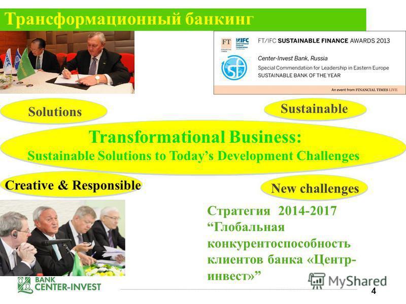 4 Стратегия 2014-2017 Глобальная конкурентоспособность клиентов банка «Центр- инвест» Sustainable New challenges Creative & Responsible Solutions Трансформационный банкинг Transformational Business: Sustainable Solutions to Todays Development Challen