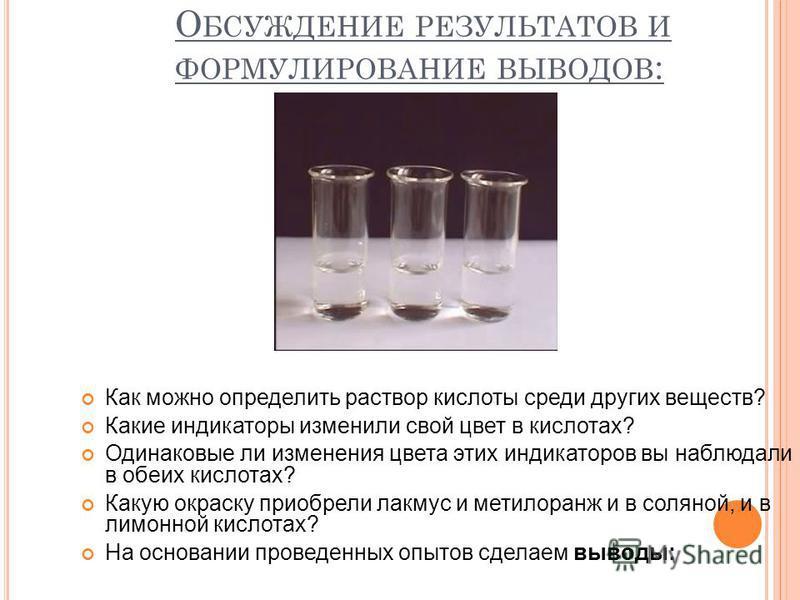 О БСУЖДЕНИЕ РЕЗУЛЬТАТОВ И ФОРМУЛИРОВАНИЕ ВЫВОДОВ : Как можно определить раствор кислоты среди других веществ? Какие индикаторы изменили свой цвет в кислотах? Одинаковые ли изменения цвета этих индикаторов вы наблюдали в обеих кислотах? Какую окраску