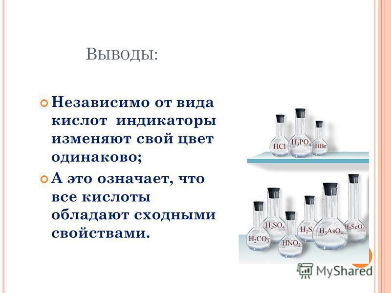 В ЫВОДЫ : Независимо от вида кислот индикаторы изменяют свой цвет одинаково; А это означает, что все кислоты обладают сходными свойствами.