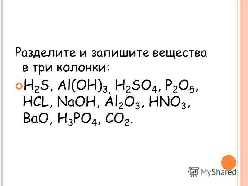 Разделите и запишите вещества в три колонки: H 2 S, Al(OH) 3, H 2 SO 4, P 2 O 5, HCL, NaOH, Al 2 O 3, HNO 3, BaO, H 3 PO 4, CO 2.