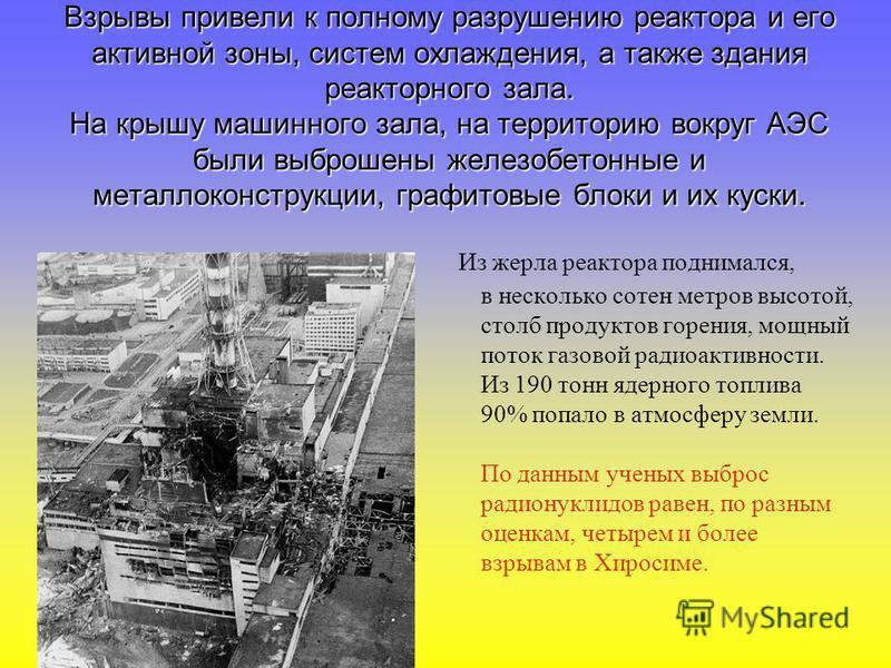 Взрывы привели к полному разрушению реактора и его активной зоны, систем охлаждения, а также здания реакторного зала. На крышу машинного зала, на территорию вокруг АЭС были выброшены железобетонные и металлоконструкции, графитовые блоки и их куски. И