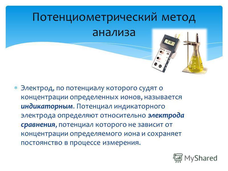 Электрод, по потенциалу которого судят о концентрации определенных ионов, называется индикаторным. Потенциал индикаторного электрода определяют относительно электрода сравнения, потенциал которого не зависит от концентрации определяемого иона и сохра