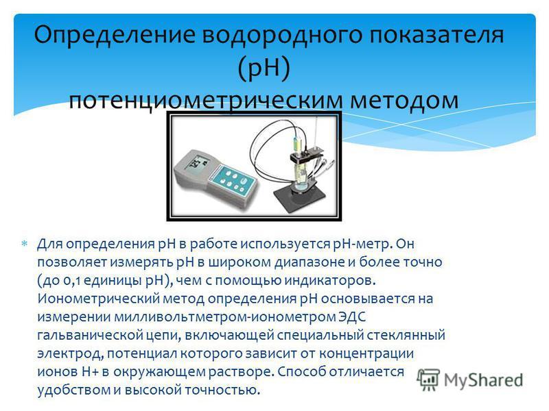 Для определения рН в работе используется pH-метр. Он позволяет измерять pH в широком диапазоне и более точно (до 0,1 единицы pH), чем с помощью индикаторов. Ионометрический метод определения pH основывается на измерении милливольтметром-ионометром ЭД