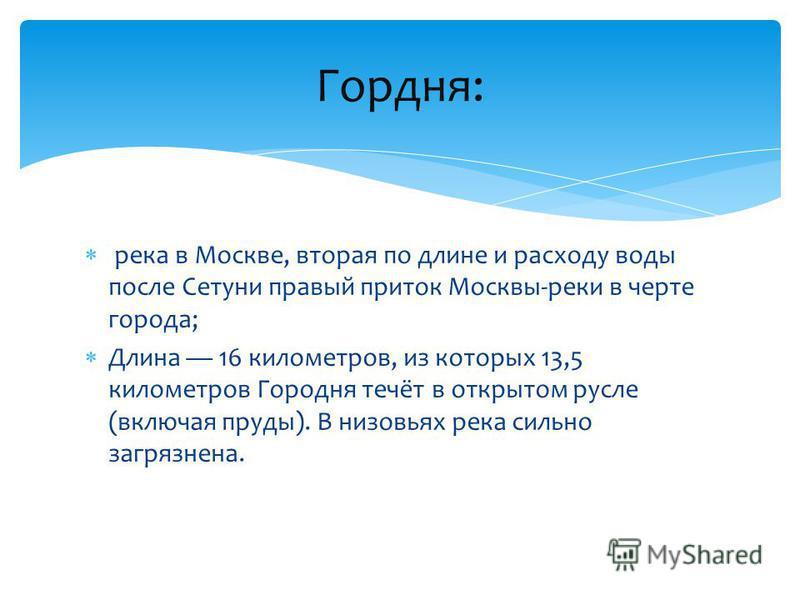 река в Москве, вторая по длине и расходу воды после Сетуни правый приток Москвы-реки в черте города; Длина 16 километров, из которых 13,5 километров Городня течёт в открытом русле (включая пруды). В низовьях река сильно загрязнена. Гордня: