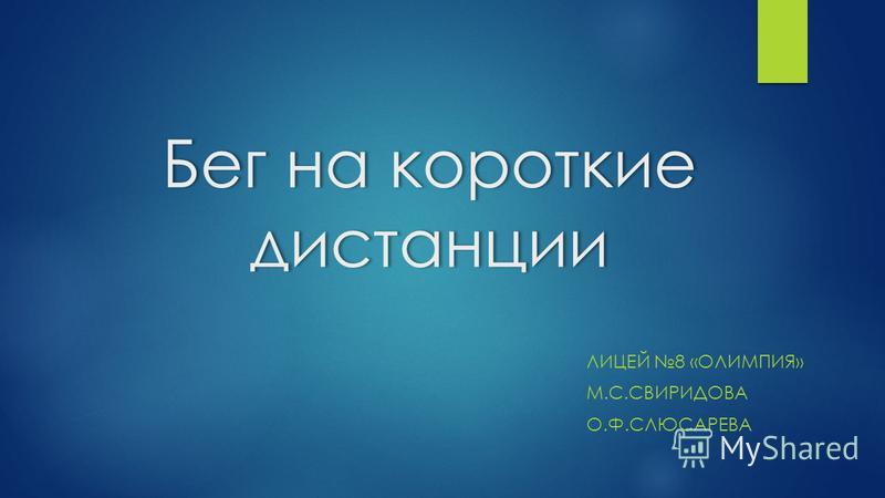 Бег на короткие дистанции ЛИЦЕЙ 8 «ОЛИМПИЯ» М.С.СВИРИДОВА О.Ф.СЛЮСАРЕВА