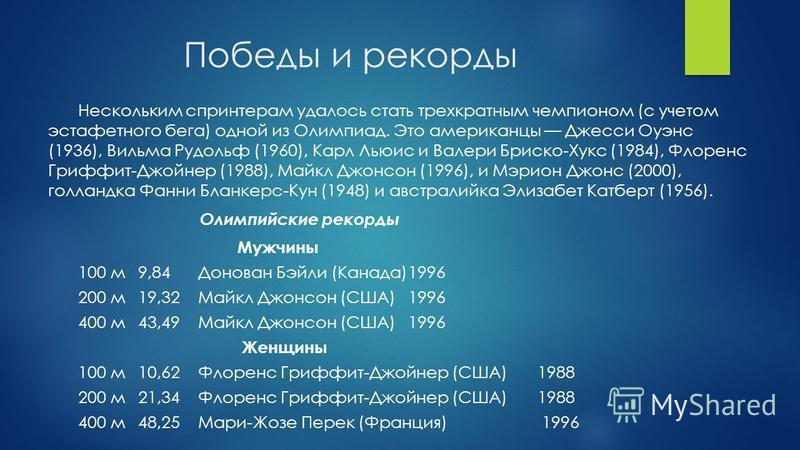 Победы и рекорды Нескольким спринтерам удалось стать трехкратным чемпионом (с учетом эстафетного бега) одной из Олимпиад. Это американцы Джесси Оуэнс (1936), Вильма Рудольф (1960), Карл Льюис и Валери Бриско-Хукс (1984), Флоренс Гриффит-Джойнер (1988